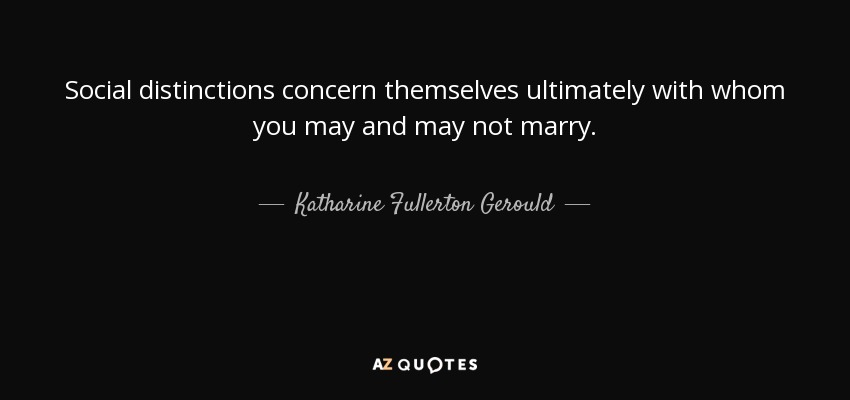 Social distinctions concern themselves ultimately with whom you may and may not marry. - Katharine Fullerton Gerould