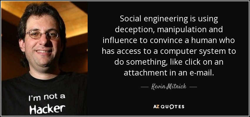 Social engineering is using deception, manipulation and influence to convince a human who has access to a computer system to do something, like click on an attachment in an e-mail. - Kevin Mitnick