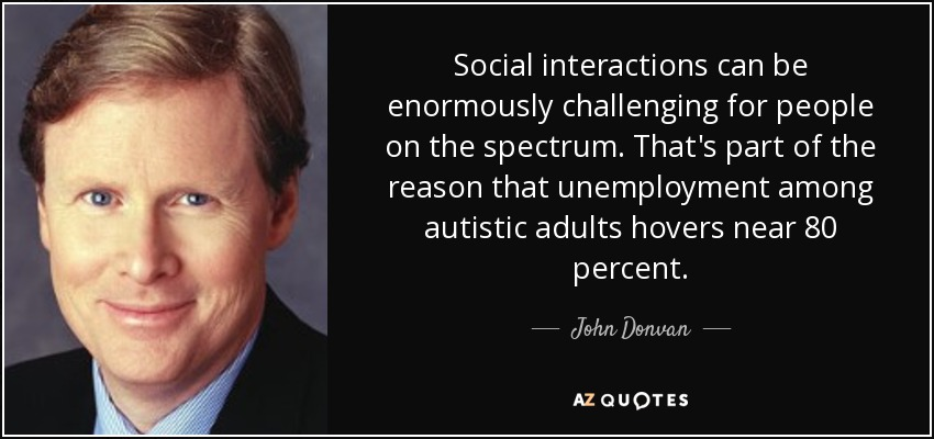 Social interactions can be enormously challenging for people on the spectrum. That's part of the reason that unemployment among autistic adults hovers near 80 percent. - John Donvan