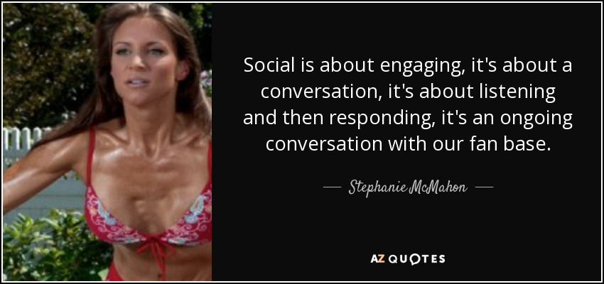 Social is about engaging, it's about a conversation, it's about listening and then responding, it's an ongoing conversation with our fan base. - Stephanie McMahon