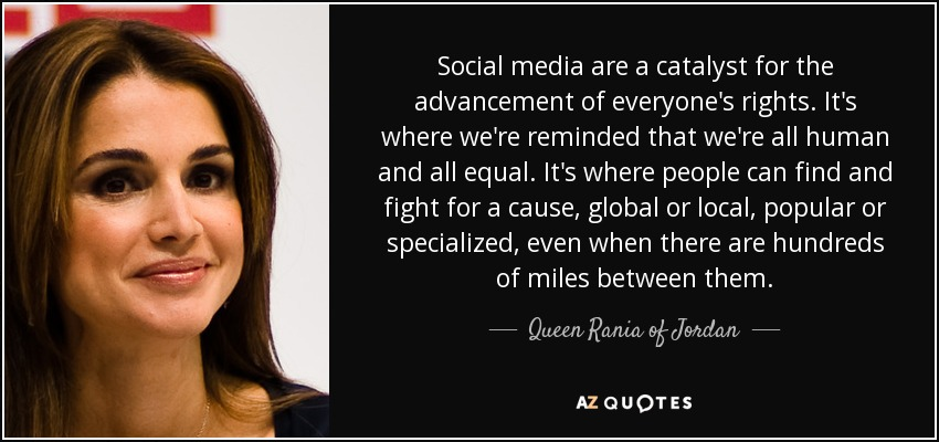 Social media are a catalyst for the advancement of everyone's rights. It's where we're reminded that we're all human and all equal. It's where people can find and fight for a cause, global or local, popular or specialized, even when there are hundreds of miles between them. - Queen Rania of Jordan