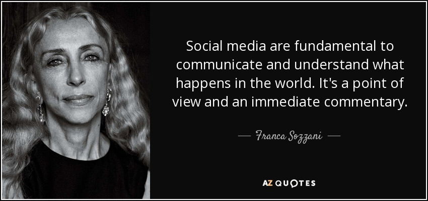 Social media are fundamental to communicate and understand what happens in the world. It's a point of view and an immediate commentary. - Franca Sozzani