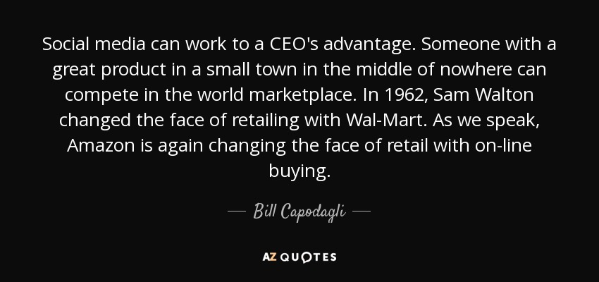 Social media can work to a CEO's advantage. Someone with a great product in a small town in the middle of nowhere can compete in the world marketplace. In 1962, Sam Walton changed the face of retailing with Wal-Mart. As we speak, Amazon is again changing the face of retail with on-line buying. - Bill Capodagli