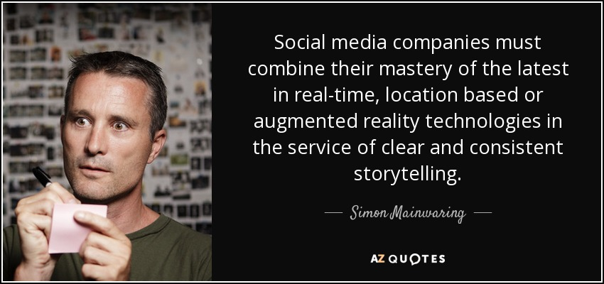 Social media companies must combine their mastery of the latest in real-time, location based or augmented reality technologies in the service of clear and consistent storytelling. - Simon Mainwaring