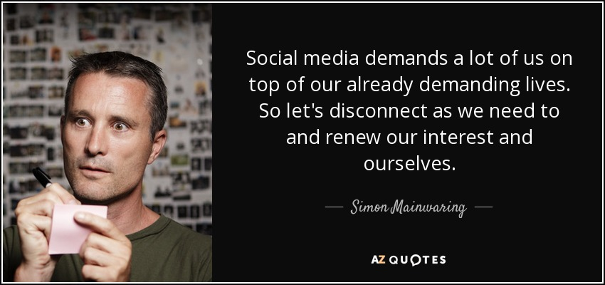 Social media demands a lot of us on top of our already demanding lives. So let's disconnect as we need to and renew our interest and ourselves. - Simon Mainwaring