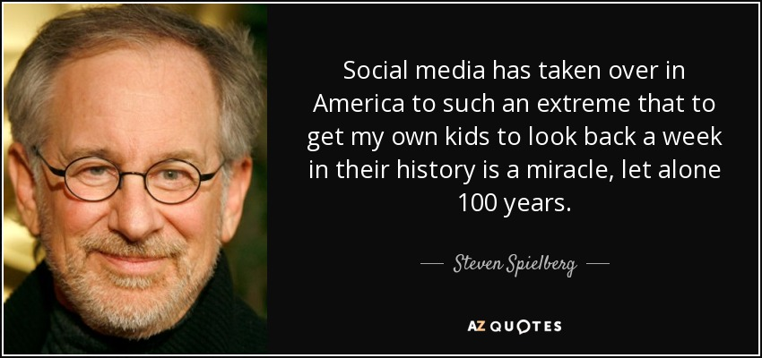 Social media has taken over in America to such an extreme that to get my own kids to look back a week in their history is a miracle, let alone 100 years. - Steven Spielberg