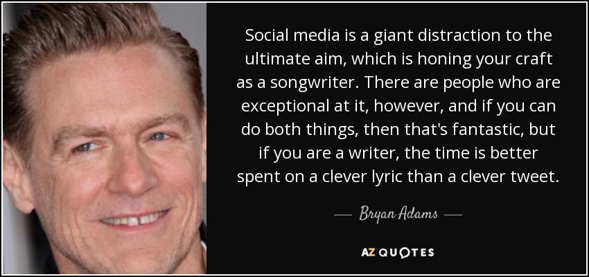 Social media is a giant distraction to the ultimate aim, which is honing your craft as a songwriter. There are people who are exceptional at it, however, and if you can do both things, then that's fantastic, but if you are a writer, the time is better spent on a clever lyric than a clever tweet. - Bryan Adams
