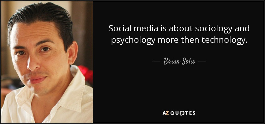 Social media is about sociology and psychology more then technology. - Brian Solis