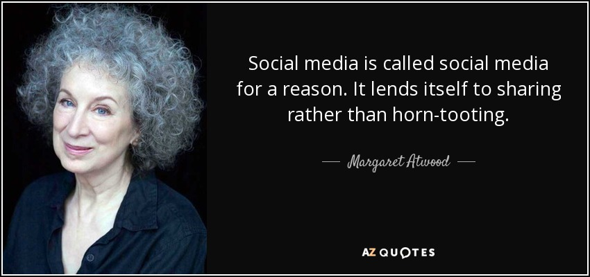 Social media is called social media for a reason. It lends itself to sharing rather than horn-tooting. - Margaret Atwood