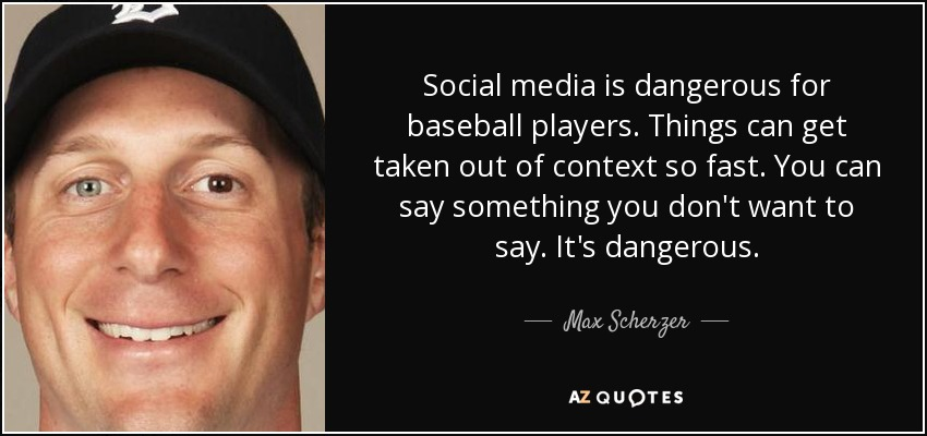 Social media is dangerous for baseball players. Things can get taken out of context so fast. You can say something you don't want to say. It's dangerous. - Max Scherzer