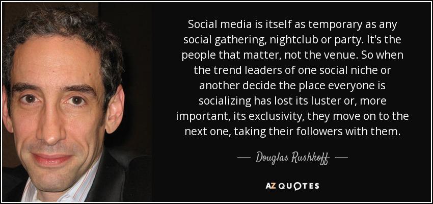 Social media is itself as temporary as any social gathering, nightclub or party. It's the people that matter, not the venue. So when the trend leaders of one social niche or another decide the place everyone is socializing has lost its luster or, more important, its exclusivity, they move on to the next one, taking their followers with them. - Douglas Rushkoff