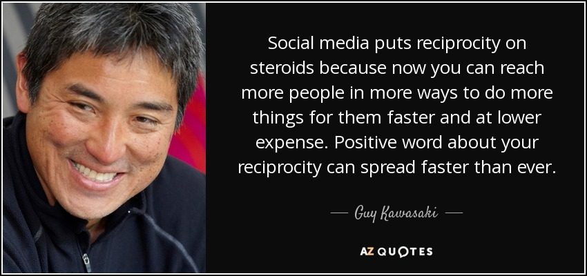 Social media puts reciprocity on steroids because now you can reach more people in more ways to do more things for them faster and at lower expense. Positive word about your reciprocity can spread faster than ever. - Guy Kawasaki