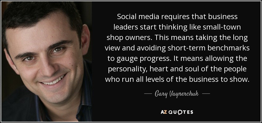Social media requires that business leaders start thinking like small-town shop owners. This means taking the long view and avoiding short-term benchmarks to gauge progress. It means allowing the personality, heart and soul of the people who run all levels of the business to show. - Gary Vaynerchuk