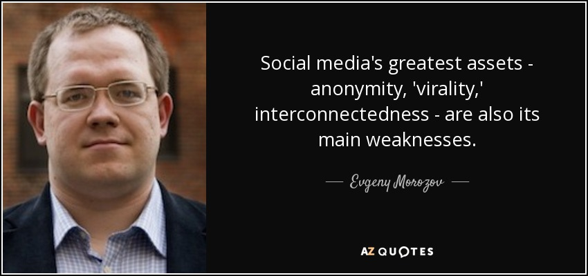Social media's greatest assets - anonymity, 'virality,' interconnectedness - are also its main weaknesses. - Evgeny Morozov