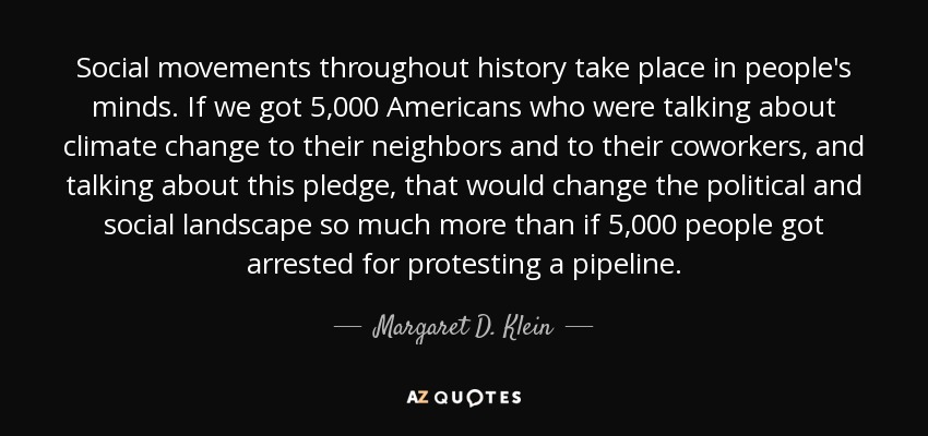 Social movements throughout history take place in people's minds. If we got 5,000 Americans who were talking about climate change to their neighbors and to their coworkers, and talking about this pledge, that would change the political and social landscape so much more than if 5,000 people got arrested for protesting a pipeline. - Margaret D. Klein