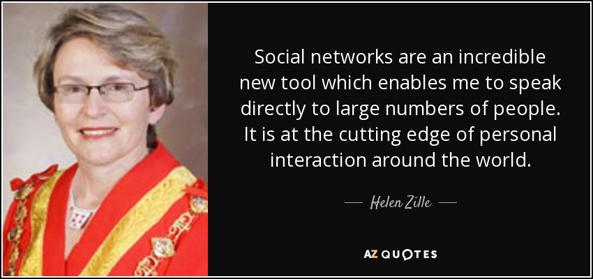 Social networks are an incredible new tool which enables me to speak directly to large numbers of people. It is at the cutting edge of personal interaction around the world. - Helen Zille