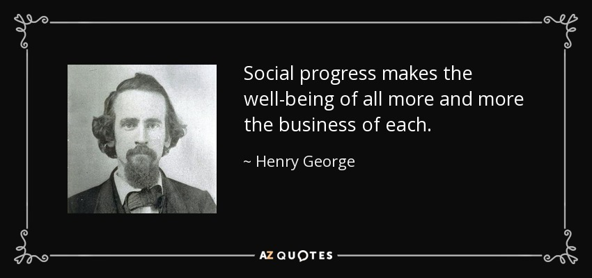Social progress makes the well-being of all more and more the business of each. - Henry George