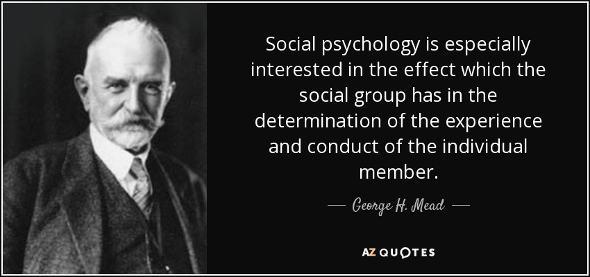 Social psychology is especially interested in the effect which the social group has in the determination of the experience and conduct of the individual member. - George H. Mead