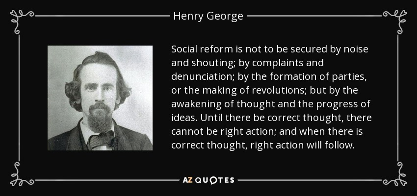 Social reform is not to be secured by noise and shouting; by complaints and denunciation; by the formation of parties, or the making of revolutions; but by the awakening of thought and the progress of ideas. Until there be correct thought, there cannot be right action; and when there is correct thought, right action will follow. - Henry George