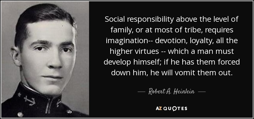 Social responsibility above the level of family, or at most of tribe, requires imagination-- devotion, loyalty, all the higher virtues -- which a man must develop himself; if he has them forced down him, he will vomit them out. - Robert A. Heinlein