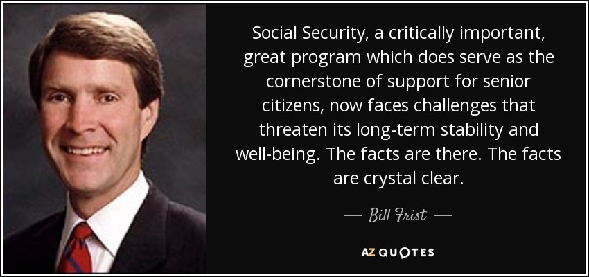 Social Security, a critically important, great program which does serve as the cornerstone of support for senior citizens, now faces challenges that threaten its long-term stability and well-being. The facts are there. The facts are crystal clear. - Bill Frist