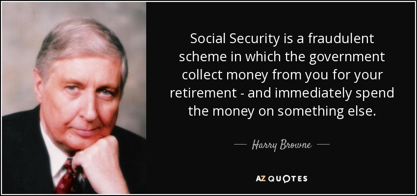 Social Security is a fraudulent scheme in which the government collect money from you for your retirement - and immediately spend the money on something else. - Harry Browne