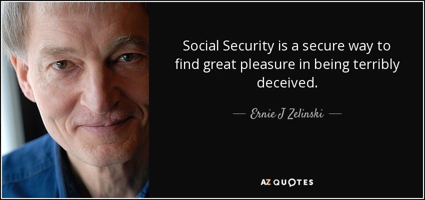 Social Security is a secure way to find great pleasure in being terribly deceived. - Ernie J Zelinski