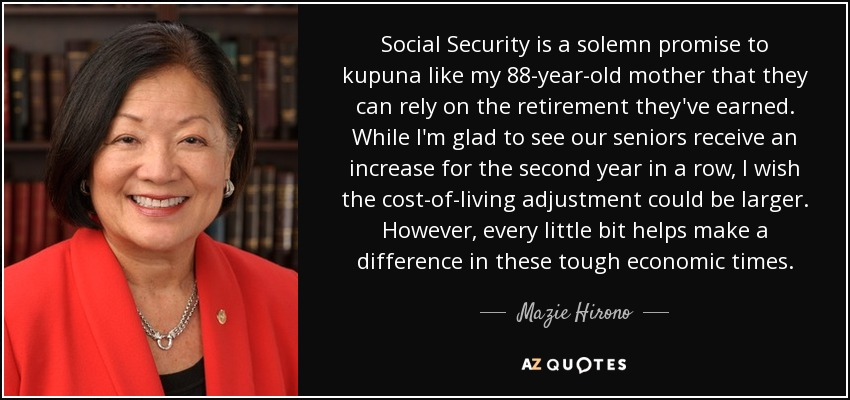 Social Security is a solemn promise to kupuna like my 88-year-old mother that they can rely on the retirement they've earned. While I'm glad to see our seniors receive an increase for the second year in a row, I wish the cost-of-living adjustment could be larger. However, every little bit helps make a difference in these tough economic times. - Mazie Hirono