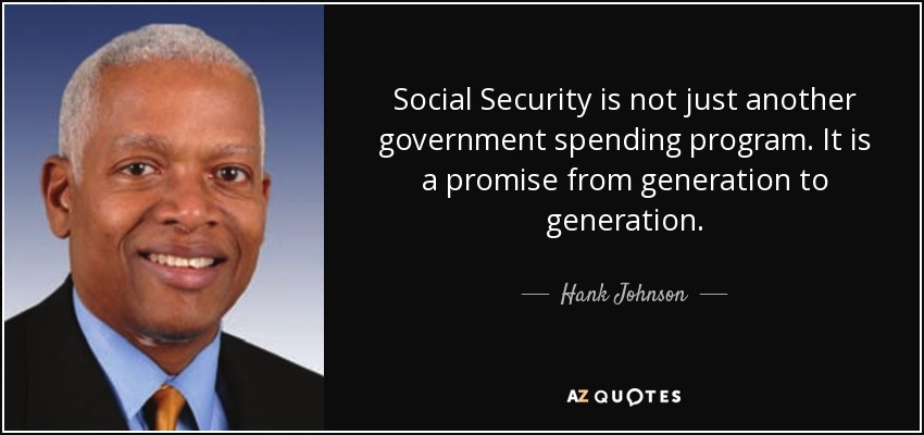 Social Security is not just another government spending program. It is a promise from generation to generation. - Hank Johnson
