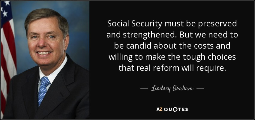 Social Security must be preserved and strengthened. But we need to be candid about the costs and willing to make the tough choices that real reform will require. - Lindsey Graham