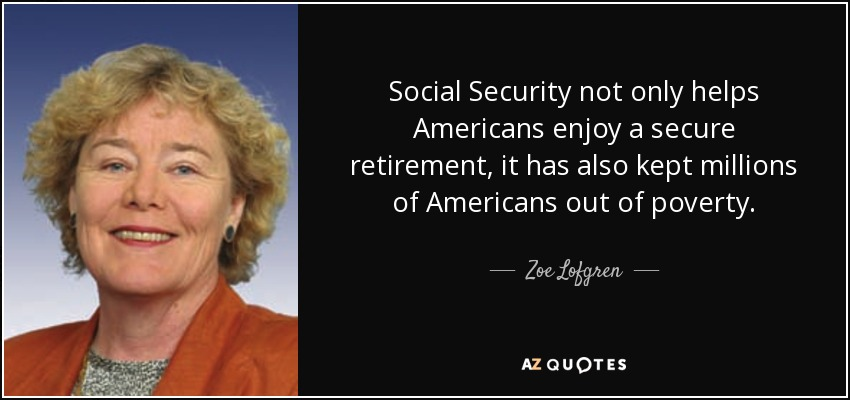 Social Security not only helps Americans enjoy a secure retirement, it has also kept millions of Americans out of poverty. - Zoe Lofgren