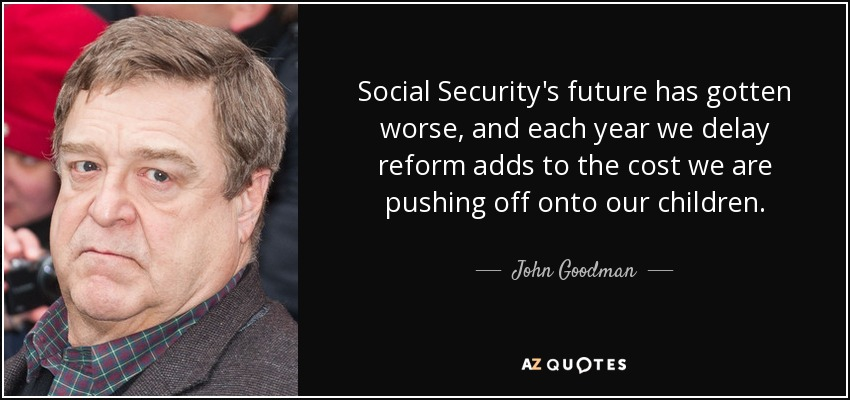 Social Security's future has gotten worse, and each year we delay reform adds to the cost we are pushing off onto our children. - John Goodman