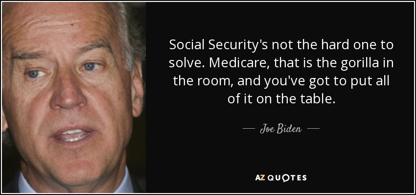Social Security's not the hard one to solve. Medicare, that is the gorilla in the room, and you've got to put all of it on the table. - Joe Biden