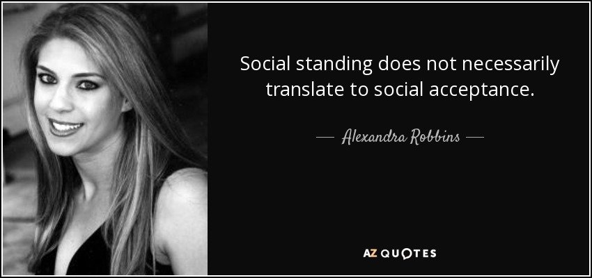 Social standing does not necessarily translate to social acceptance. - Alexandra Robbins