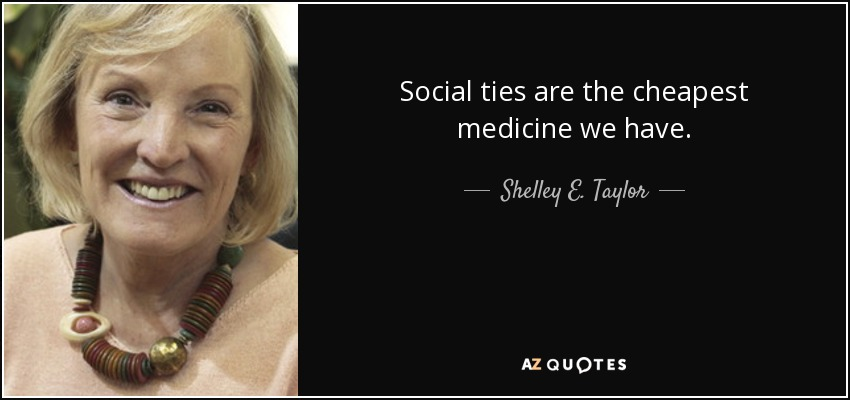 Social ties are the cheapest medicine we have. - Shelley E. Taylor
