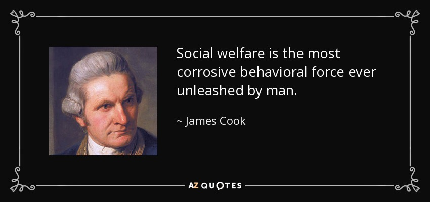 Social welfare is the most corrosive behavioral force ever unleashed by man. - James Cook