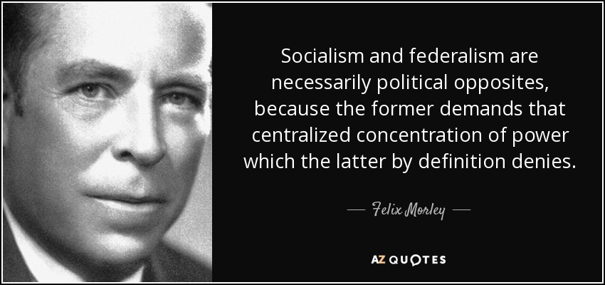 Socialism and federalism are necessarily political opposites, because the former demands that centralized concentration of power which the latter by definition denies. - Felix Morley