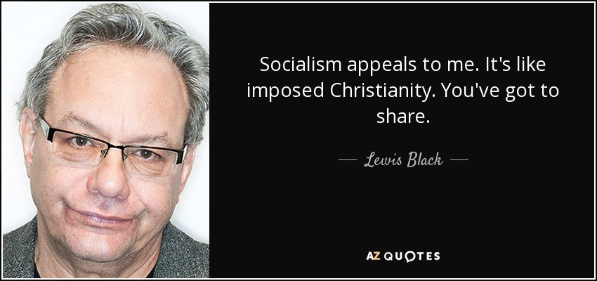Socialism appeals to me. It's like imposed Christianity. You've got to share. - Lewis Black
