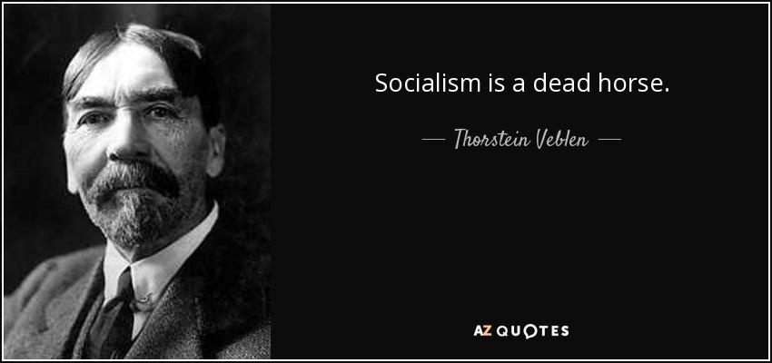 Socialism is a dead horse. - Thorstein Veblen