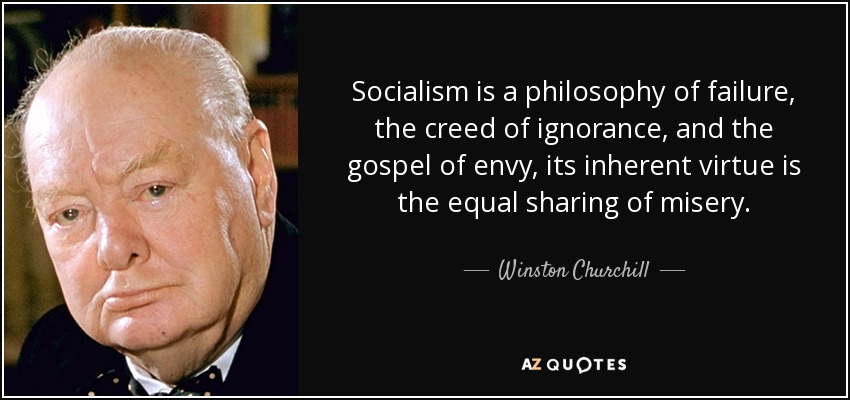 Socialism is a philosophy of failure, the creed of ignorance, and the gospel of envy, its inherent virtue is the equal sharing of misery. - Winston Churchill