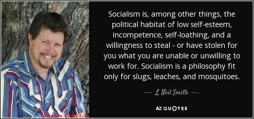 Socialism is, among other things, the political habitat of low self-esteem, incompetence, self-loathing, and a willingness to steal - or have stolen for you what you are unable or unwilling to work for. Socialism is a philosophy fit only for slugs, leaches, and mosquitoes. - L. Neil Smith