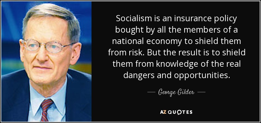 Socialism is an insurance policy bought by all the members of a national economy to shield them from risk. But the result is to shield them from knowledge of the real dangers and opportunities. - George Gilder