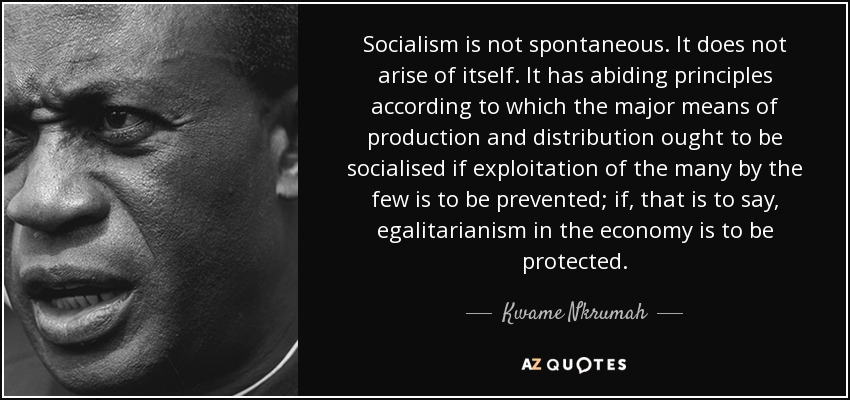 Socialism is not spontaneous. It does not arise of itself. It has abiding principles according to which the major means of production and distribution ought to be socialised if exploitation of the many by the few is to be prevented; if, that is to say, egalitarianism in the economy is to be protected. - Kwame Nkrumah