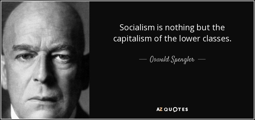 Socialism is nothing but the capitalism of the lower classes. - Oswald Spengler