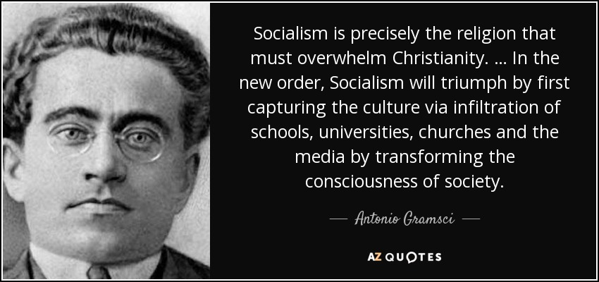 Socialism is precisely the religion that must overwhelm Christianity. … In the new order, Socialism will triumph by first capturing the culture via infiltration of schools, universities, churches and the media by transforming the consciousness of society. - Antonio Gramsci