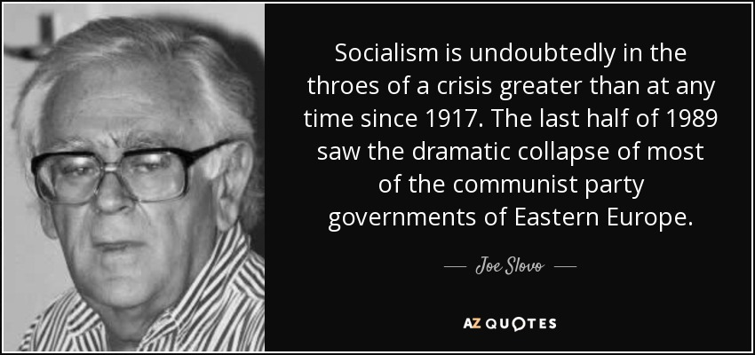 Socialism is undoubtedly in the throes of a crisis greater than at any time since 1917. The last half of 1989 saw the dramatic collapse of most of the communist party governments of Eastern Europe. - Joe Slovo