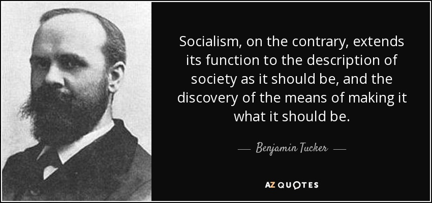 Socialism, on the contrary, extends its function to the description of society as it should be, and the discovery of the means of making it what it should be. - Benjamin Tucker