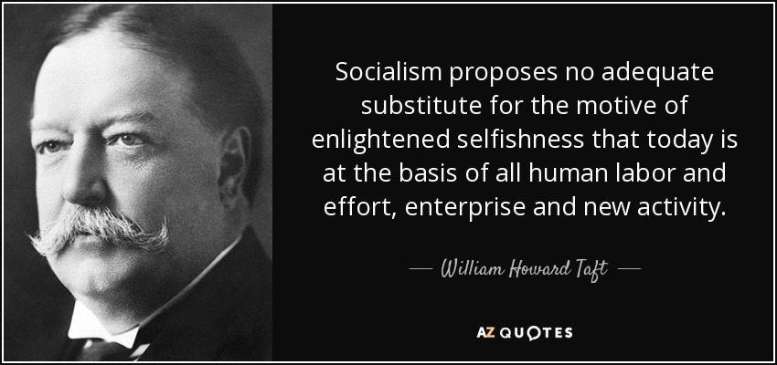 Socialism proposes no adequate substitute for the motive of enlightened selfishness that today is at the basis of all human labor and effort, enterprise and new activity. - William Howard Taft