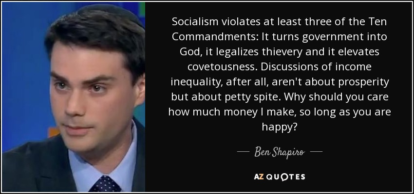 Socialism violates at least three of the Ten Commandments: It turns government into God, it legalizes thievery and it elevates covetousness. Discussions of income inequality, after all, aren't about prosperity but about petty spite. Why should you care how much money I make, so long as you are happy? - Ben Shapiro