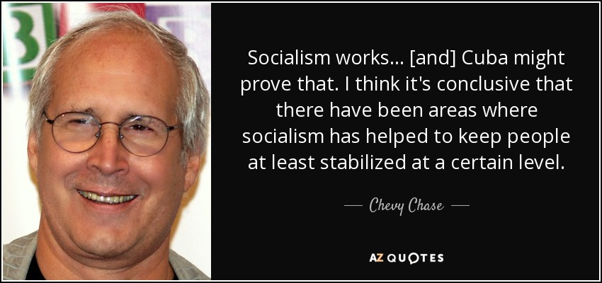 Socialism works ... [and] Cuba might prove that. I think it's conclusive that there have been areas where socialism has helped to keep people at least stabilized at a certain level. - Chevy Chase